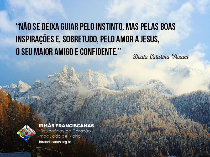 """""""Não se deixa guiar pelo instinto, mas pelas boas inspirações e, sobretudo, pelo amor a Jesus, o seu maior amigo e confidente."""""""