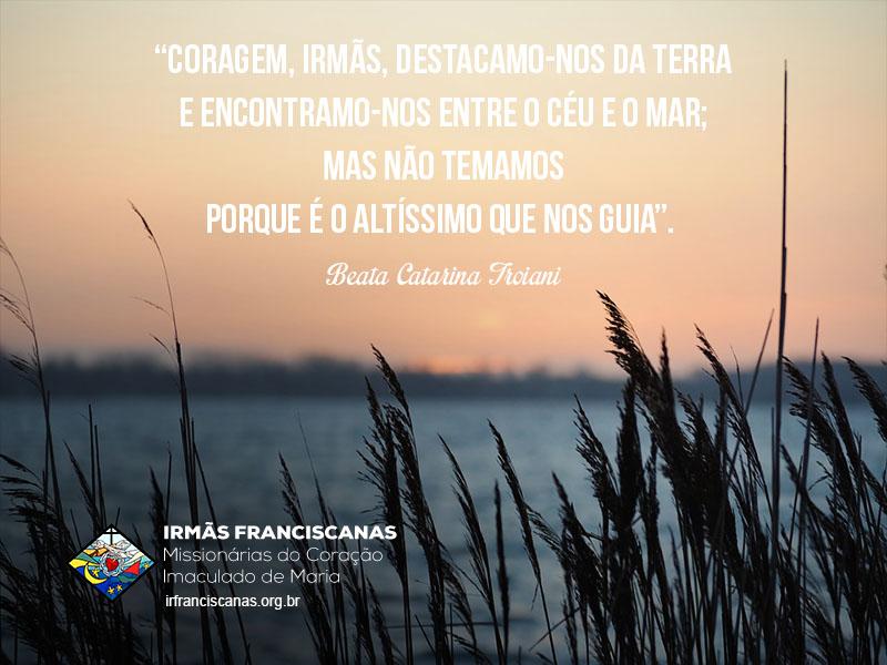 """""""Coragem, Irmãs, destacamo-nos da terra e encontramo-nos entre o céu e o mar; mas não temamos porque é o Altíssimo que nos guia""""."""