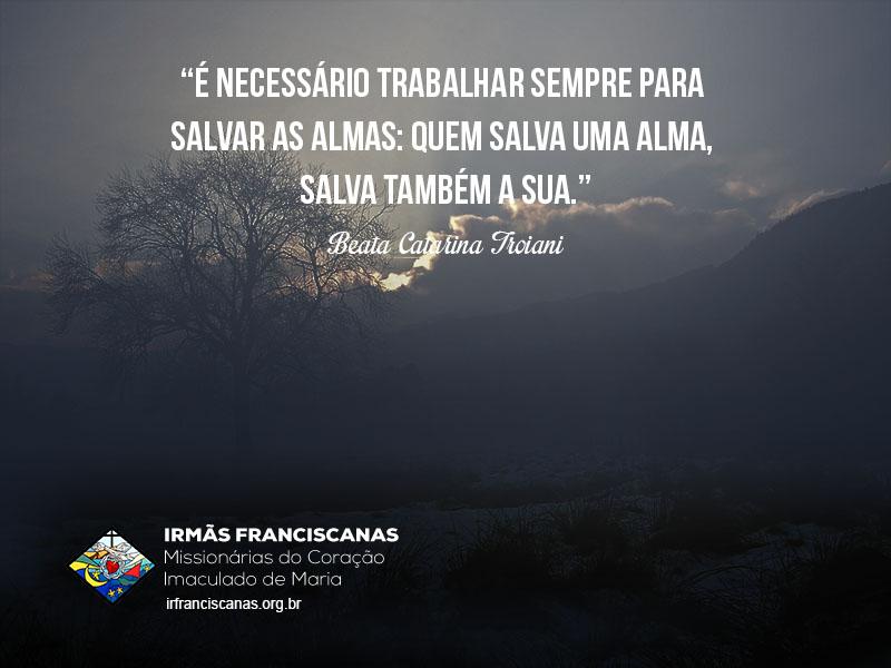 """""""É necessário trabalhar sempre para salvar as almas: quem salva uma alma, salva também a sua."""""""