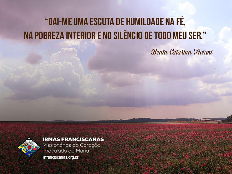 """""""Dai-me uma escuta de humildade na fé, na pobreza interior e no silêncio de todo meu ser."""""""