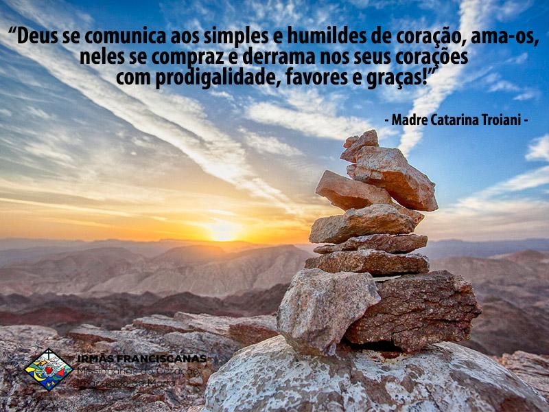 """""""Deus se comunica aos simples e humildes de coração, ama-os, neles se compraz e derrama nos seus corações com prodigalidade, favores e graças!"""""""