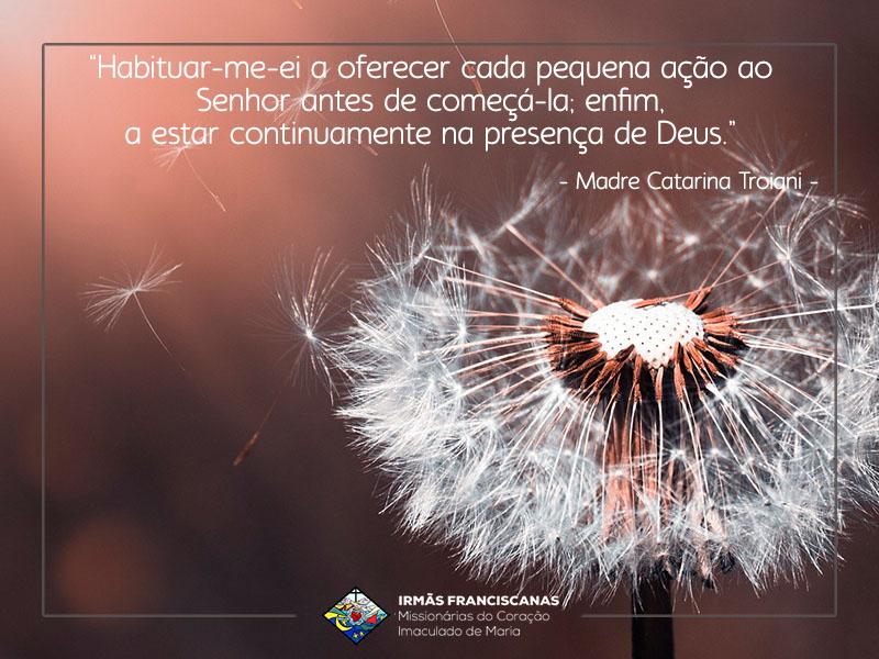 """""""Habituar-me-ei a oferecer cada pequena ação ao Senhor antes de começá-la; enfim, a estar continuamente na presença de Deus."""""""