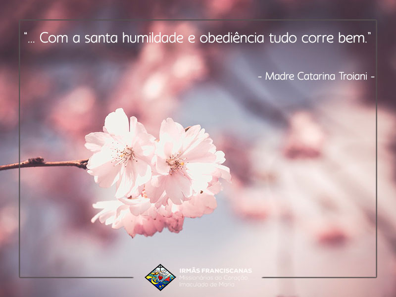"""""""… Com a santa humildade e obediência tudo corre bem."""""""